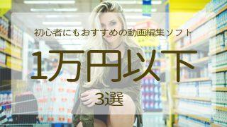 1万円以下の動画編集ソフト選びの2つのポイントと3選